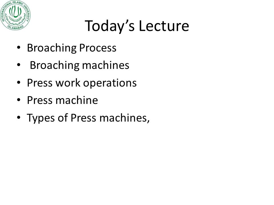 Today's Lecture Broaching Process Broaching machines