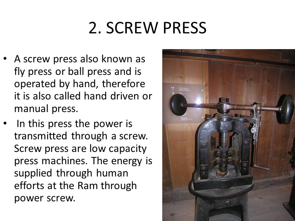 2. SCREW PRESS A screw press also known as fly press or ball press and is operated by hand, therefore it is also called hand driven or manual press.