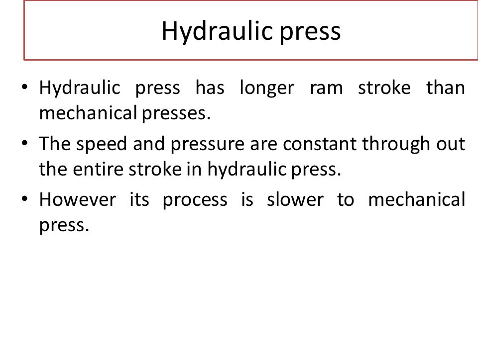 Hydraulic press Hydraulic press has longer ram stroke than mechanical presses.