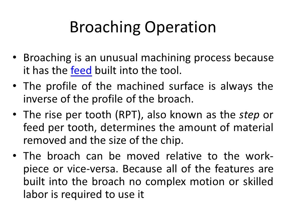 Broaching Operation Broaching is an unusual machining process because it has the feed built into the tool.