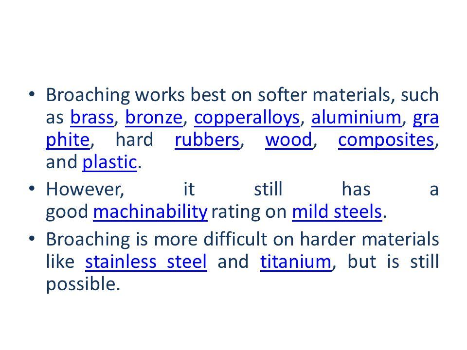 Broaching works best on softer materials, such as brass, bronze, copperalloys, aluminium, graphite, hard rubbers, wood, composites, and plastic.