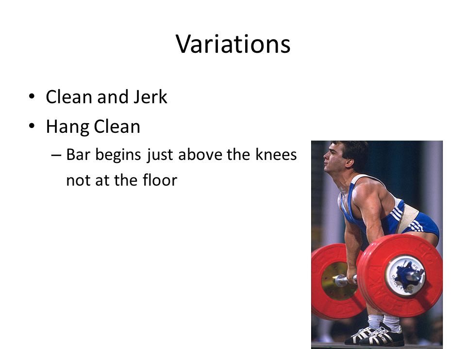 Variations Clean and Jerk Hang Clean Bar begins just above the knees