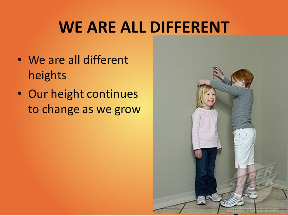 WE ARE ALL DIFFERENT We are all different heights