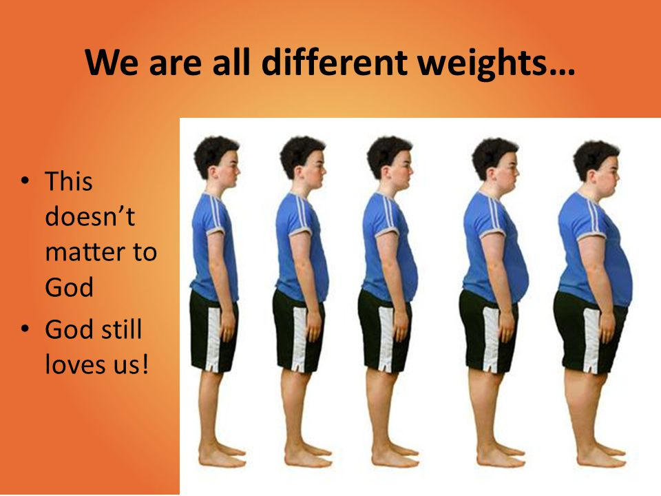 We are all different weights…