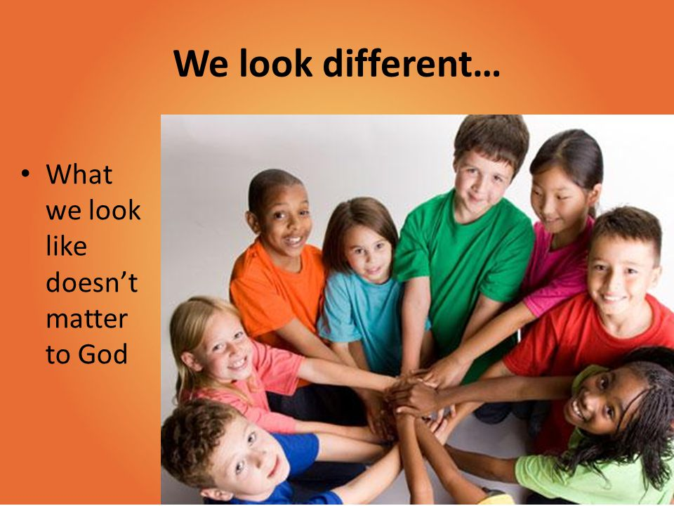 We look different… What we look like doesn't matter to God