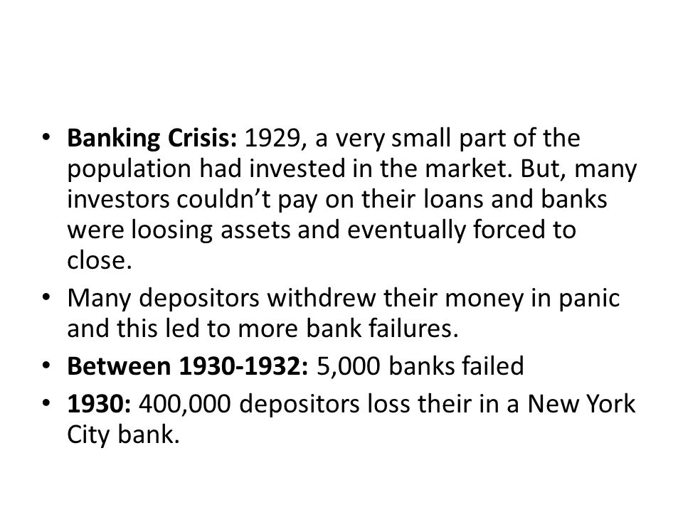 Banking Crisis: 1929, a very small part of the population had invested in the market. But, many investors couldn't pay on their loans and banks were loosing assets and eventually forced to close.