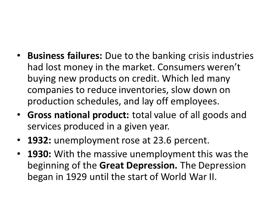 Business failures: Due to the banking crisis industries had lost money in the market. Consumers weren't buying new products on credit. Which led many companies to reduce inventories, slow down on production schedules, and lay off employees.