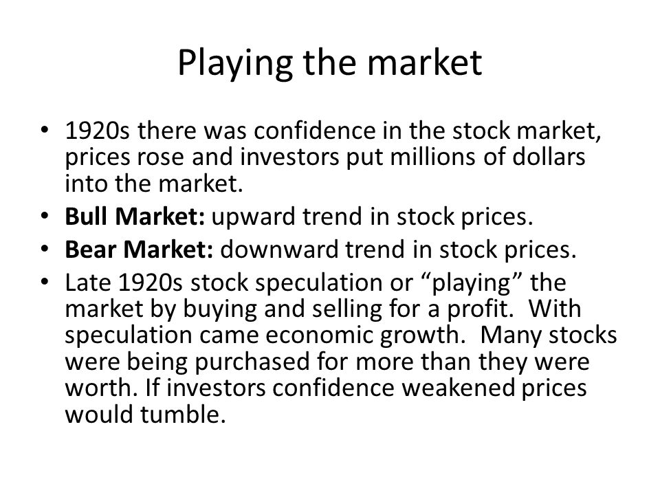 Playing the market 1920s there was confidence in the stock market, prices rose and investors put millions of dollars into the market.