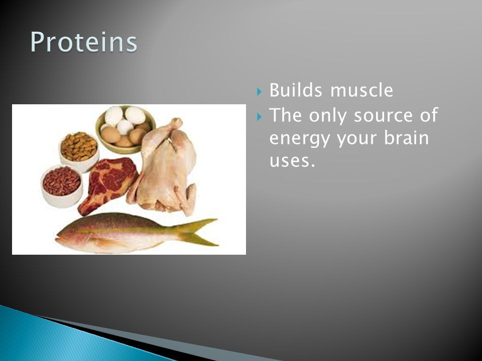 Proteins Builds muscle The only source of energy your brain uses.
