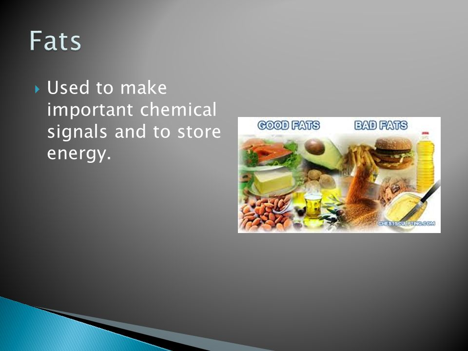 Fats Used to make important chemical signals and to store energy.