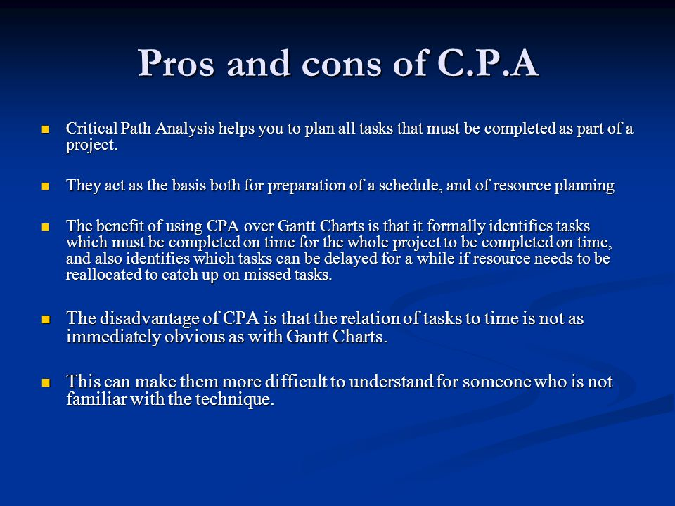 Pros and cons of C.P.A Critical Path Analysis helps you to plan all tasks that must be completed as part of a project.