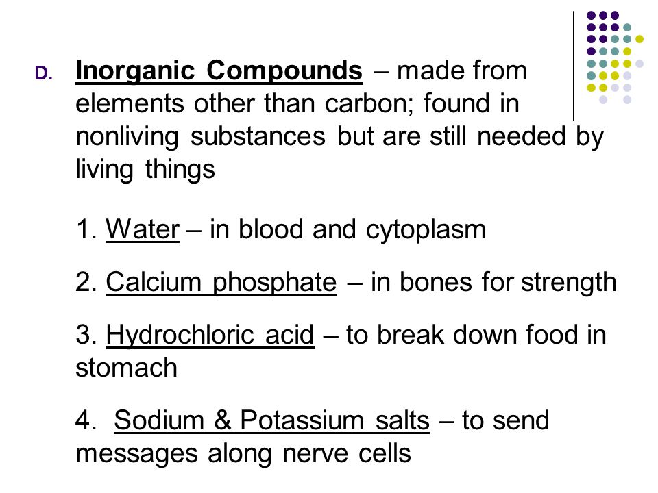 Inorganic Compounds – made from elements other than carbon; found in nonliving substances but are still needed by living things