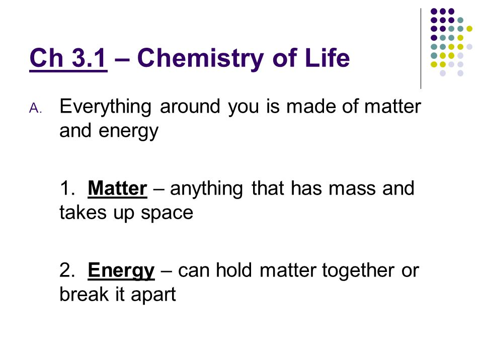 Ch 3.1 – Chemistry of Life Everything around you is made of matter and energy. 1. Matter – anything that has mass and takes up space.