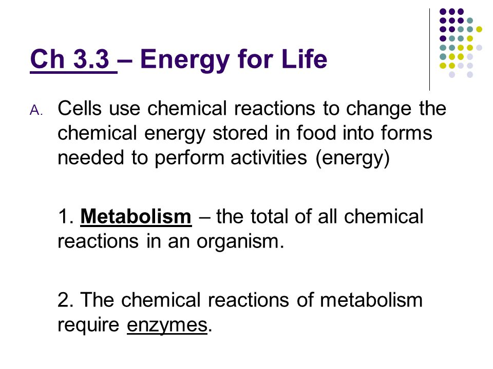 Ch 3.3 – Energy for Life Cells use chemical reactions to change the chemical energy stored in food into forms needed to perform activities (energy)