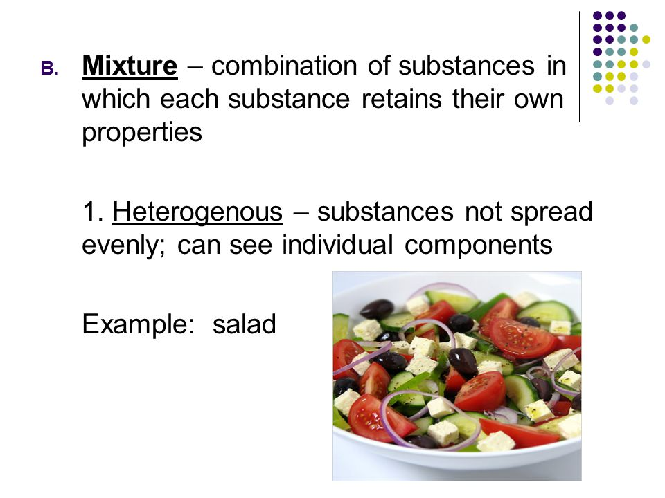 Mixture – combination of substances in which each substance retains their own properties
