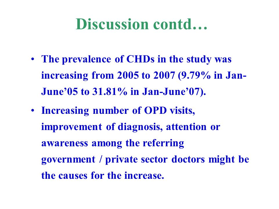 Discussion contd… The prevalence of CHDs in the study was increasing from 2005 to 2007 (9.79% in Jan-June'05 to 31.81% in Jan-June'07).