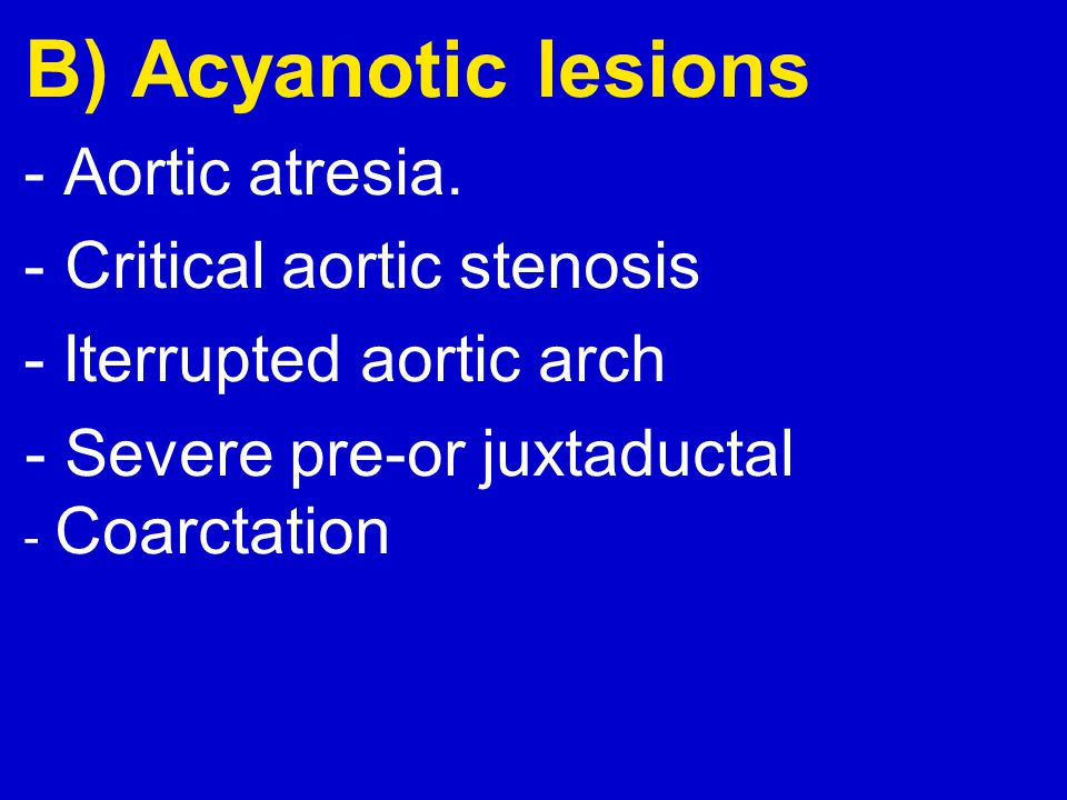 B) Acyanotic lesions Aortic atresia. - Critical aortic stenosis-