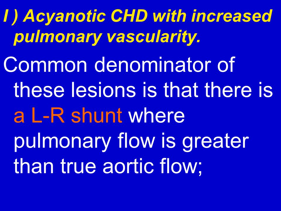 I ) Acyanotic CHD with increased pulmonary vascularity.