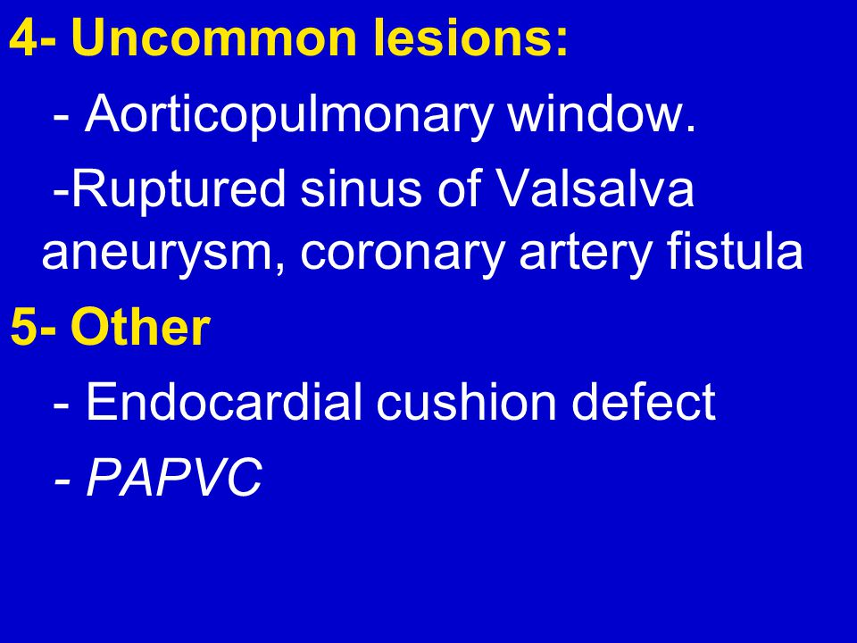 4- Uncommon lesions: - Aorticopulmonary window. -Ruptured sinus of Valsalva aneurysm, coronary artery fistula.