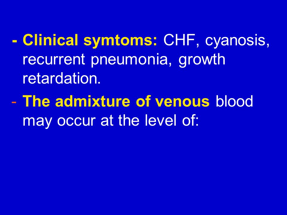 - Clinical symtoms: CHF, cyanosis, recurrent pneumonia, growth retardation.