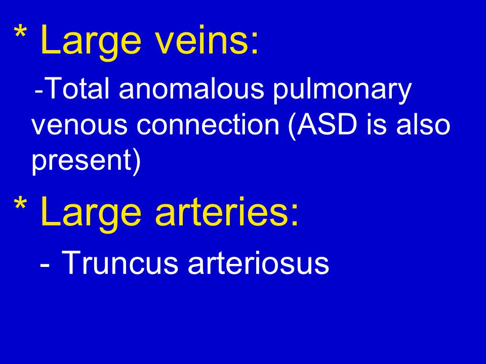 * Large veins: * Large arteries: - Truncus arteriosus