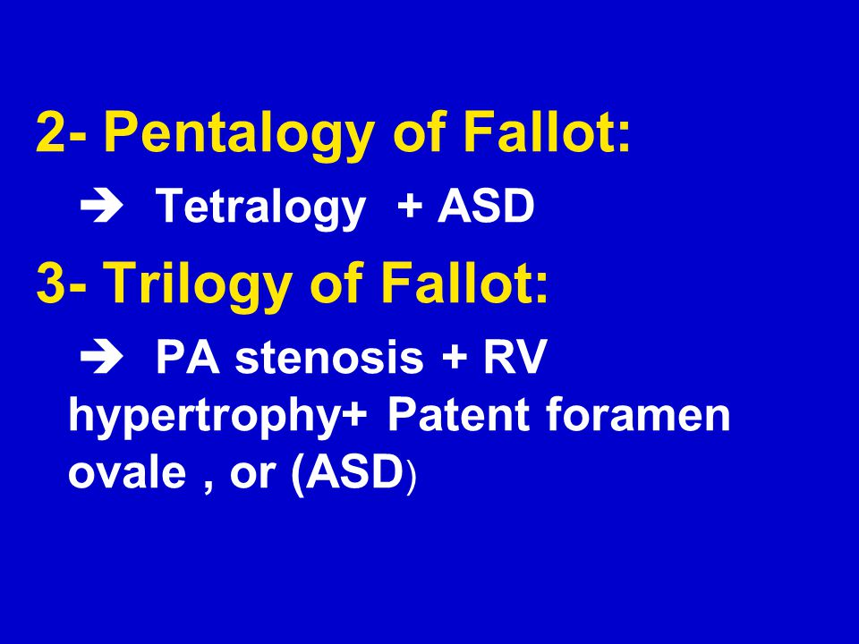 2- Pentalogy of Fallot: 3- Trilogy of Fallot:  Tetralogy + ASD