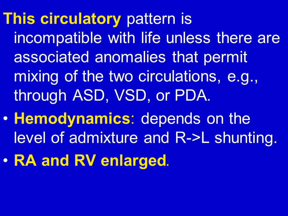 This circulatory pattern is incompatible with life unless there are associated anomalies that permit mixing of the two circulations, e.g., through ASD, VSD, or PDA.