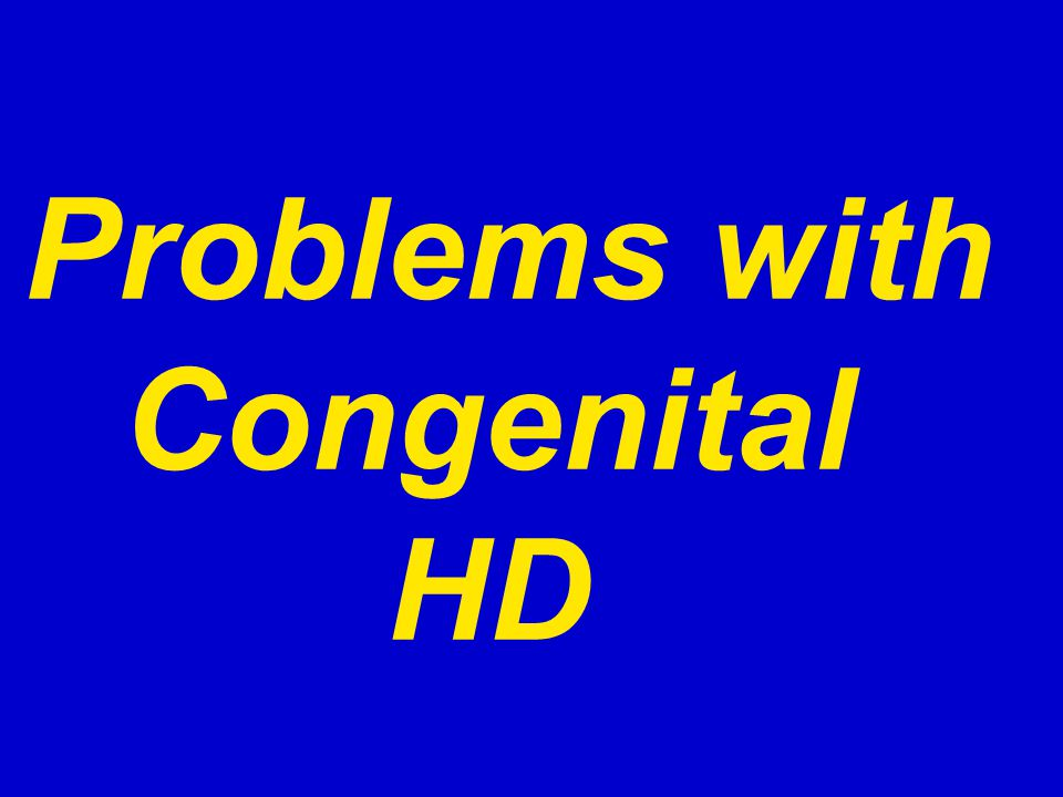 Problems with Congenital HD
