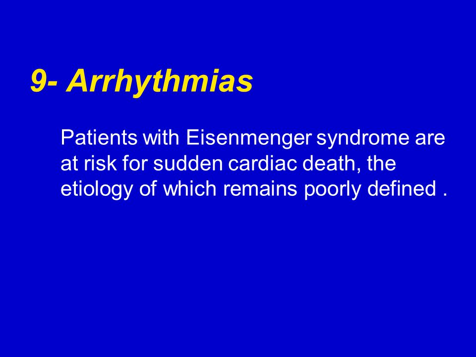 9- Arrhythmias Patients with Eisenmenger syndrome are at risk for sudden cardiac death, the etiology of which remains poorly defined .