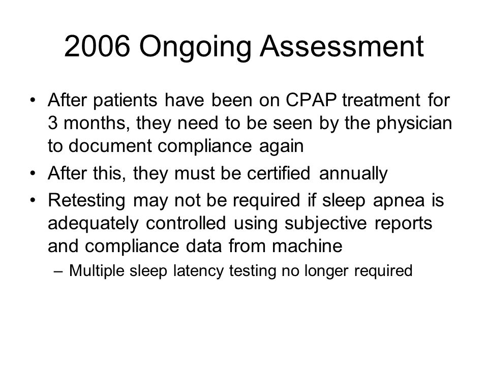 2006 Ongoing Assessment After patients have been on CPAP treatment for 3 months, they need to be seen by the physician to document compliance again.
