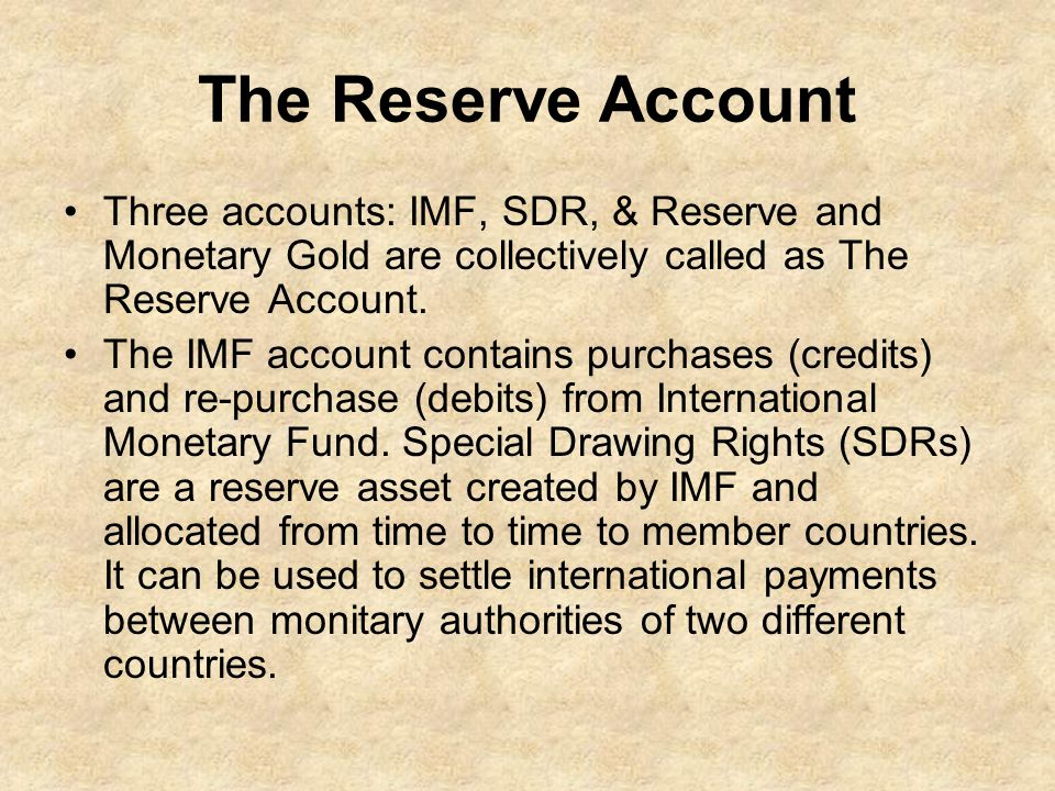 The Reserve Account Three accounts: IMF, SDR, & Reserve and Monetary Gold are collectively called as The Reserve Account.