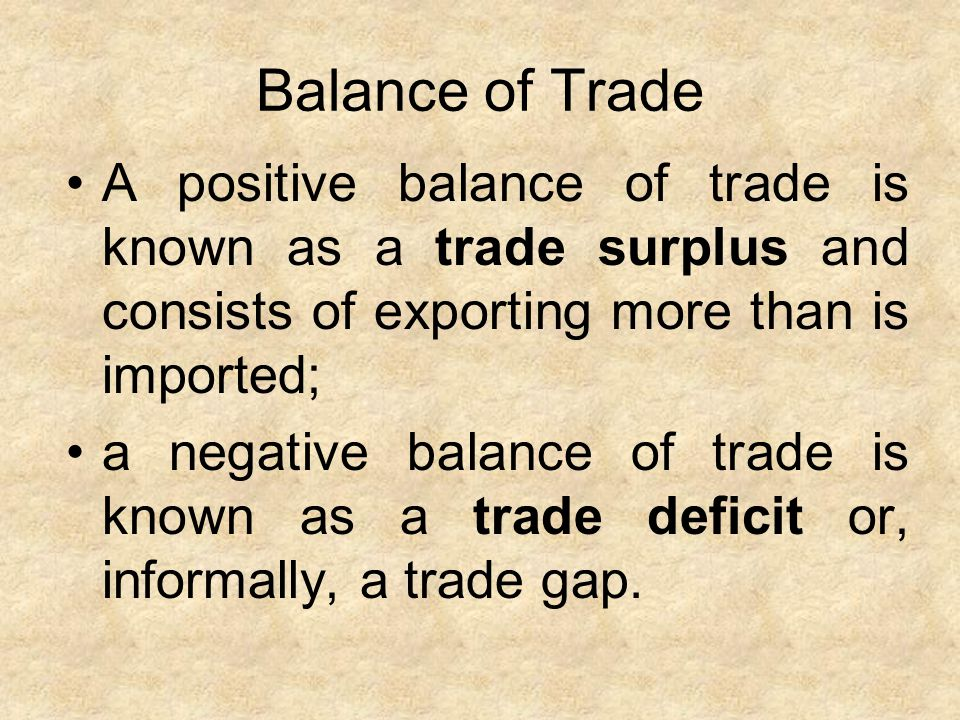 Balance of Trade A positive balance of trade is known as a trade surplus and consists of exporting more than is imported;