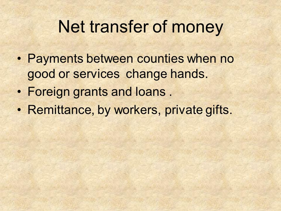 Net transfer of money Payments between counties when no good or services change hands. Foreign grants and loans .