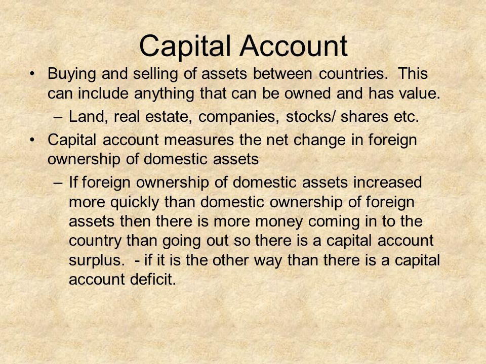 Capital Account Buying and selling of assets between countries. This can include anything that can be owned and has value.