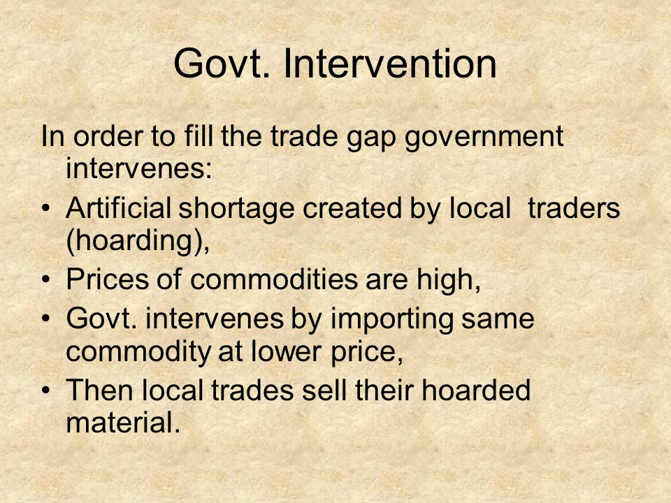 Govt. Intervention In order to fill the trade gap government intervenes: Artificial shortage created by local traders (hoarding),