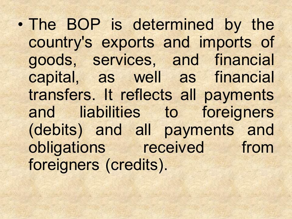 The BOP is determined by the country s exports and imports of goods, services, and financial capital, as well as financial transfers.