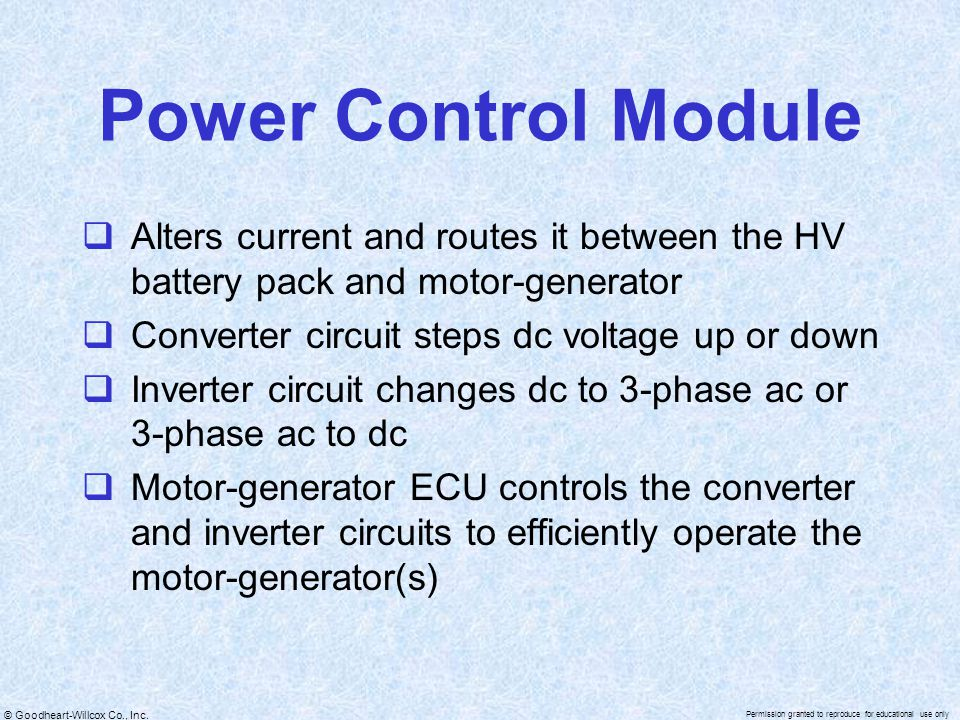 Power Control Module Alters current and routes it between the HV battery pack and motor-generator. Converter circuit steps dc voltage up or down.