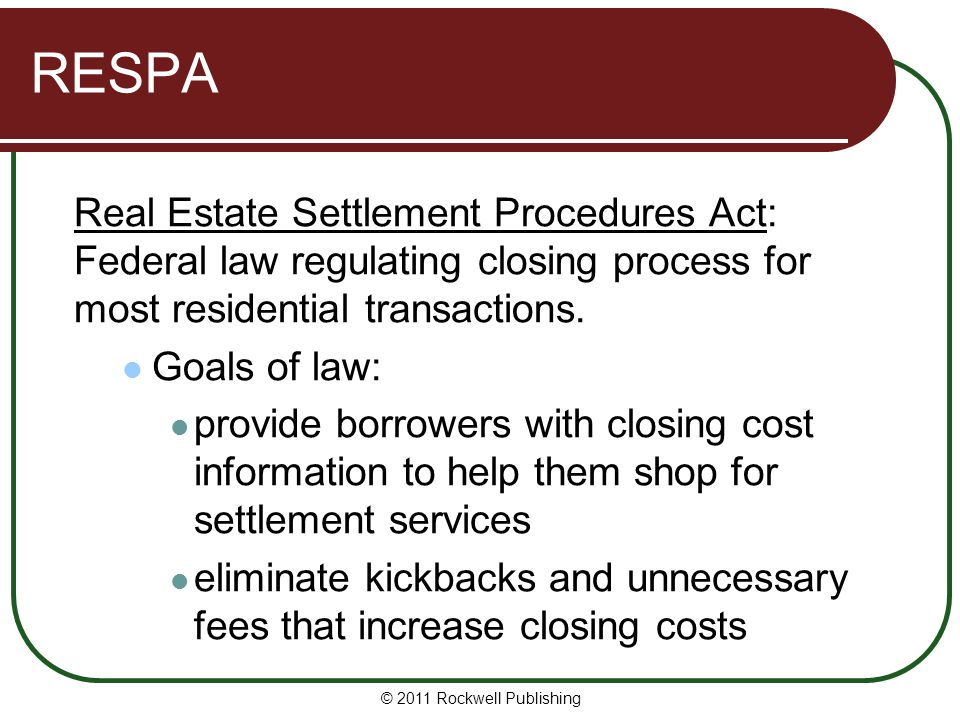 RESPA Real Estate Settlement Procedures Act: Federal law regulating closing process for most residential transactions.