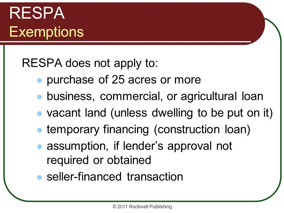RESPA Exemptions RESPA does not apply to: purchase of 25 acres or more