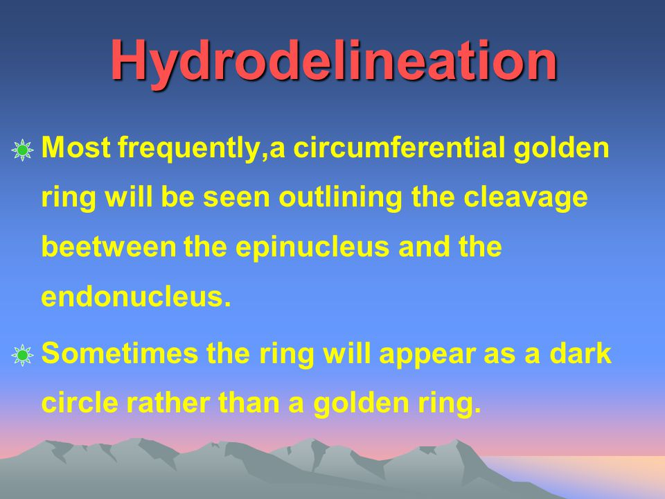 Hydrodelineation Most frequently,a circumferential golden ring will be seen outlining the cleavage beetween the epinucleus and the endonucleus.