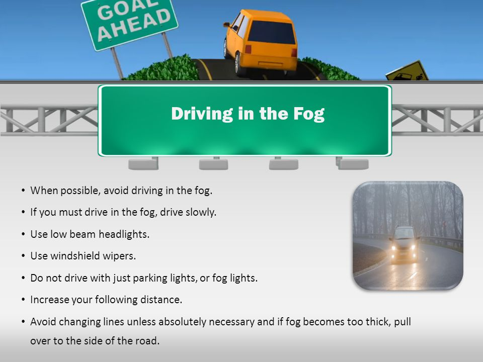 Driving in the Fog When possible, avoid driving in the fog.