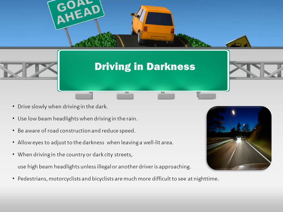 Driving in Darkness Drive slowly when driving in the dark.