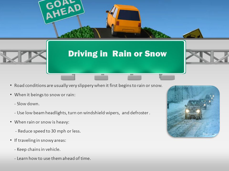 Driving in Rain or Snow Road conditions are usually very slippery when it first begins to rain or snow.