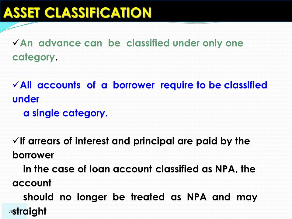 ASSET CLASSIFICATION An advance can be classified under only one category. All accounts of a borrower require to be classified under.
