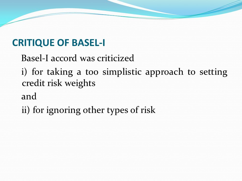 CRITIQUE OF BASEL-I Basel-I accord was criticized. i) for taking a too simplistic approach to setting credit risk weights.