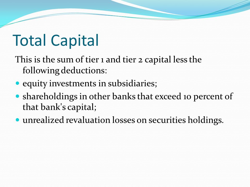 Total Capital This is the sum of tier 1 and tier 2 capital less the following deductions: equity investments in subsidiaries;