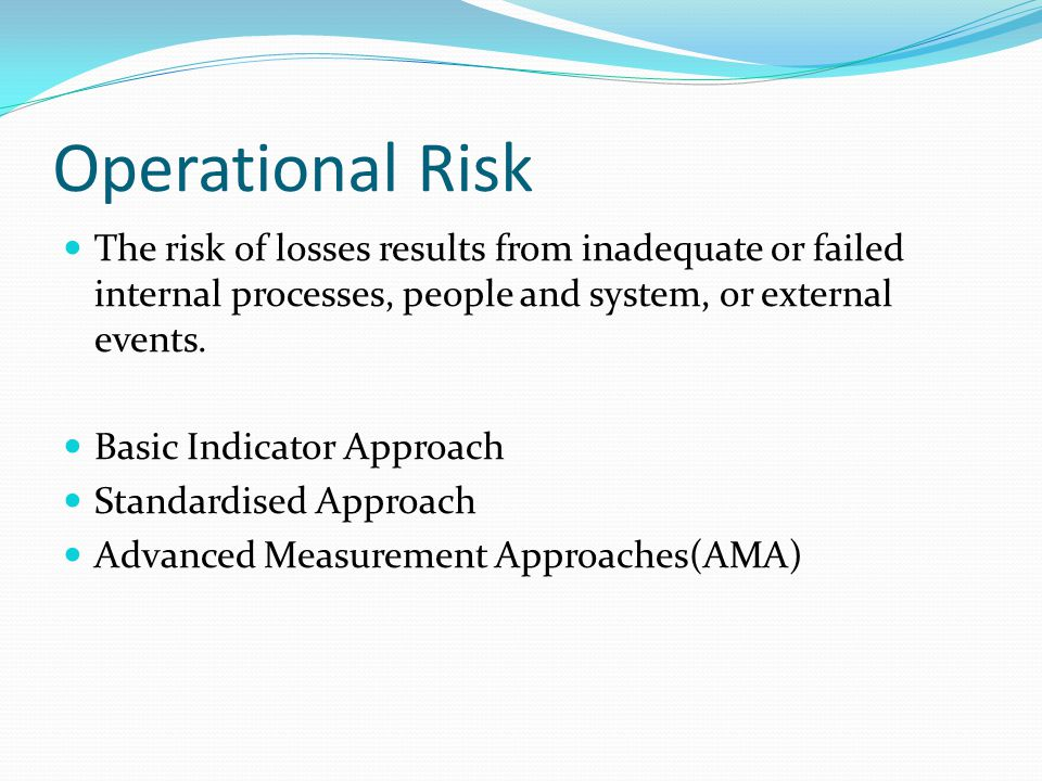 Operational Risk The risk of losses results from inadequate or failed internal processes, people and system, or external events.