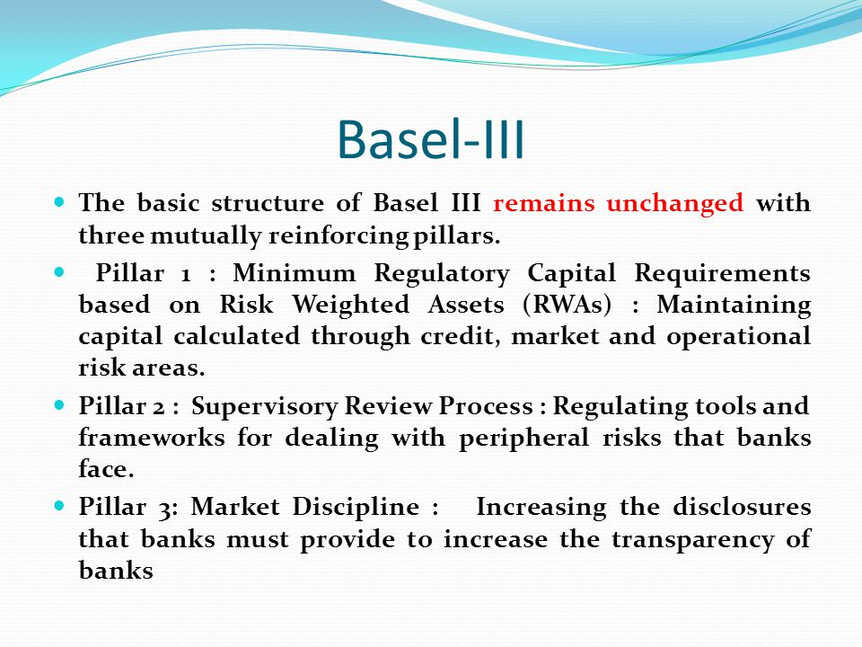 Basel-III The basic structure of Basel III remains unchanged with three mutually reinforcing pillars.