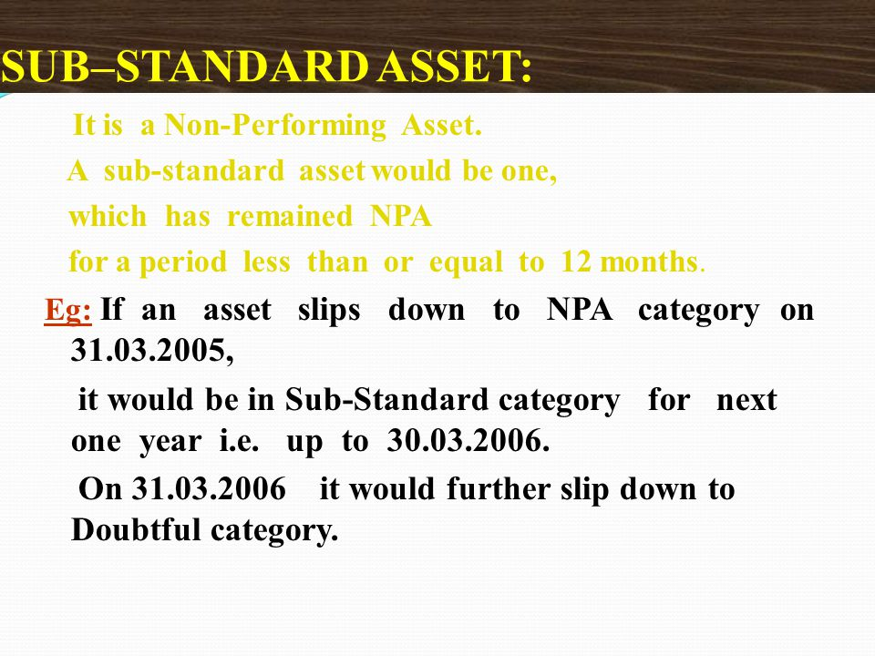 SUB–STANDARD ASSET: It is a Non-Performing Asset. A sub-standard asset would be one, which has remained NPA.