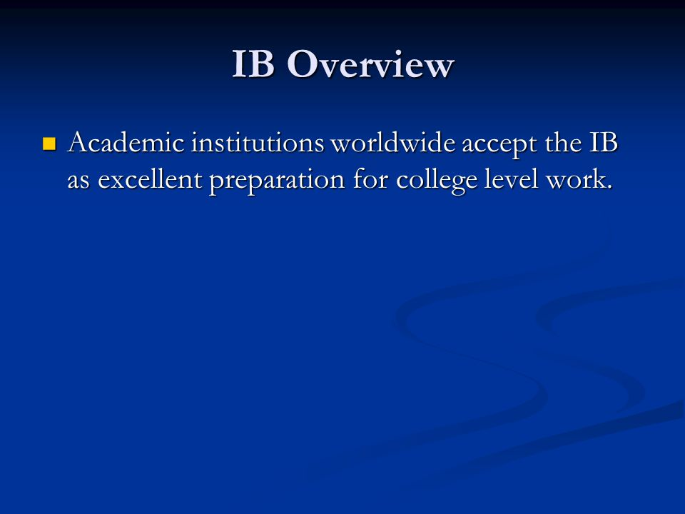 IB Overview Academic institutions worldwide accept the IB as excellent preparation for college level work.
